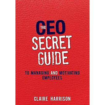 The CEO Secret Guide to Managing and Motivating Employees by Harrison & Claire