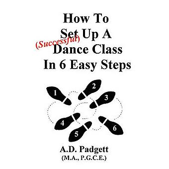How To Set Up A Successful Dance Class In 6 Easy Steps by Padgett & A. D.