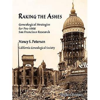 Raking the Ashes Genealogical Strategies for Pre1906 San Francisco Research Second Edition by Peterson & Nancy Simons