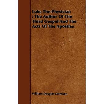 Luke The Physician  The Author Of The Third Gospel And The Acts Of The Apostles by Morrison & William Douglas
