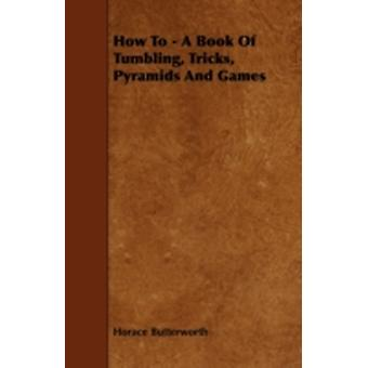 How to  A Book of Tumbling Tricks Pyramids and Games by Butterworth & Horace
