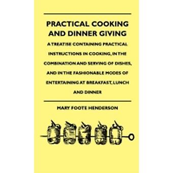 Practical Cooking And Dinner Giving  A Treatise Containing Practical Instructions In Cooking In The Combination And Serving Of Dishes And In The Fashionable Modes Of Entertaining At Breakfast Lunc by Henderson & Mary Foote