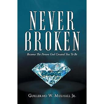 Never Broken Become The Person God Created You To Be by Mulhall Jr. & Guillermo W.