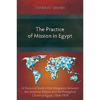 The Practice of Mission in Egypt A Historical Study of the Integration between the American Mission and the Evangelical Church of Egypt 18541970 by Wahba & Tharwat