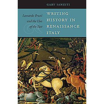 Writing History in Renaissance Italy - Leonardo Bruni and the Uses of