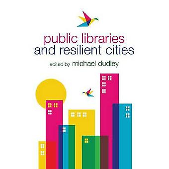 Public Libraries and Resilient Cities by Michael Dudley - 97808389113