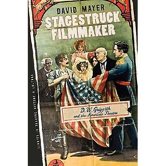 Stagestruck Filmmaker - D.W.Griffith and the American Theatre by David