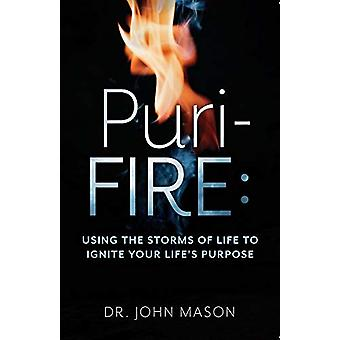 Puri-Fire - Using the Storms of Life to Ignite Your Lifeas Purpose by