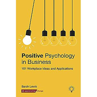 Positive Psychology in Business - 101 Workplace Ideas and Applications