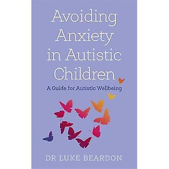 Avoiding Anxiety in Autistic Children A Guide for Autistic Wellbeing