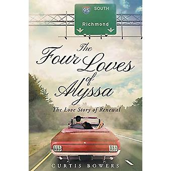 The Four Loves of Alyssa - The Love Story of Renewal by Curtis Bowers