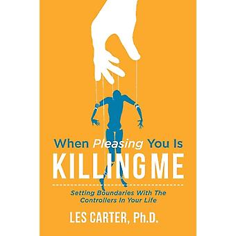 When Pleasing You Is Killing Me  Setting Boundaries with the Controllers in Your Life by PhD Les Carter PhD