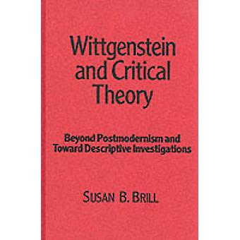 Wittgenstein and Critical Theory Beyond Postmodernism and Toward Descriptive Investigations by Susan B Brill