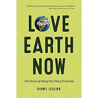 Love Earth Now - The Power of Doing One Thing Every Day by Cheryl Leut