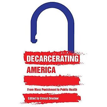 Decarcerating America - From Mass Punishment to Public Health by Ernes