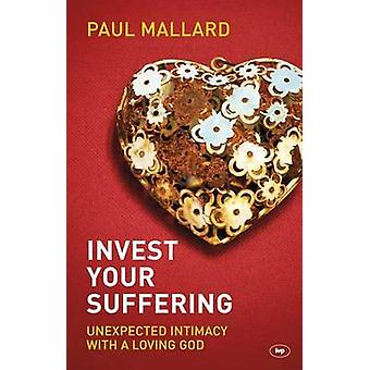 Invest Your Suffering - Unexpected Intimacy with a Loving God by Paul