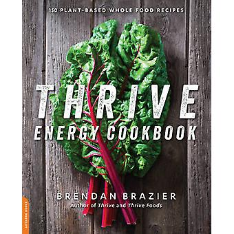 Thrive Energy Cookbook - 150 Plant-Based Whole Food Recipes by Brendan
