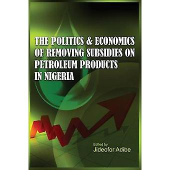 The Politics and Economics of Removing Subsidies on Petroleum Products in Nigeria por Adibe & Jideofor