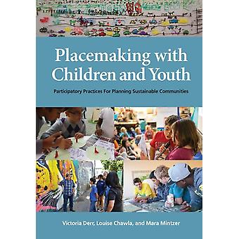 Placemaking with Children and Youth Participatory Practices for Planning Sustainable Communities by Derr & Victoria