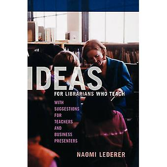 Ideas for Librarians Who Teach With Suggestions for Teachers and Business Presenters by Lederer & Naomi