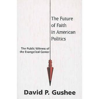 The Future of Faith in American Politics The Public Witness of the Evangelical Center by Gushee & David P.