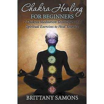 Chakra Healing For Beginners 7 Chakras Meditation Techniques and Spiritual Exercises to Heal Yourself by Samons & Brittany