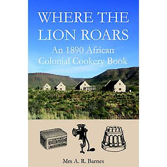 Where the Lion Roars An 1890 African Colonial Cookery Book by Barnes & A. R.