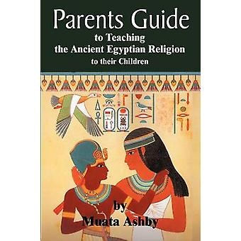 The Parents Guide to the Asarian Resurrection Myth How to Teach Yourself and Your Child the Principles of Universal Mystical Religion by Ashby & Muata