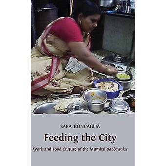 Feeding the City Work and Food Culture of the Mumbai Dabbawalas by Roncaglia & Sara