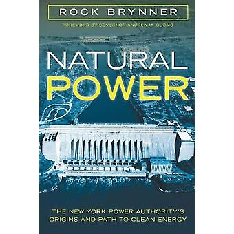 Natural Power The New York Power Authoritys Origins and Path to Clean Energy by Brynner & Rock