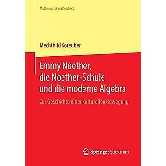 Emmy Noether die NoetherSchule und die moderne Algebra  Zur Geschichte einer kulturellen Bewegung by Koreuber & Mechthild