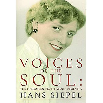 Voices of the Soul - The Forgotten Truth about Dementia by Hans Siepel