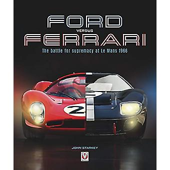 Ford versus Ferrari - The battle for supremacy at Le Mans 1966 by John