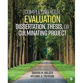 Completing Your Evaluation Dissertation Thesis or Culminating Project by Tamara M Walser & Michael S Trevisan