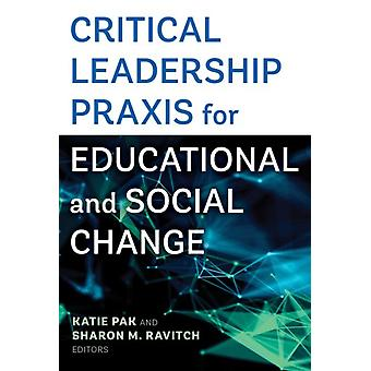 Critical Leadership Praxis for Educational and Social Change by Edited by Katie Pak & Edited by Sharon Ravitch