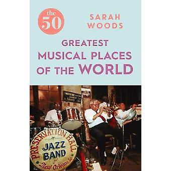 The 50 Greatest Musical Places by Sarah Woods - 9781785781896 Book