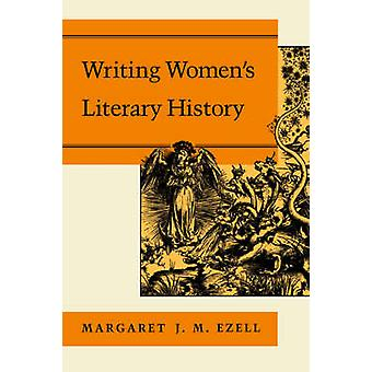 Writing Womens Literary History by Ezell & Margaret & J. M.
