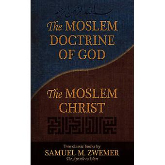 The Moslem Doctrine of God and the Moslem Christ Two Classics Books by Samuel M. Zwemer by Zwemer & Samuel Marinus