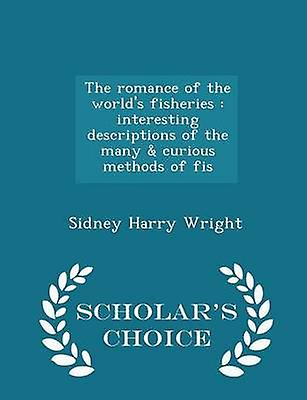 The romance of the worlds fisheries  interesting descriptions of the many  curious methods of fis  Scholars Choice Edition by Wright & Sidney Harry
