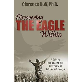 Discovering the Eagle Within A Guide to Understanding Your Inner World of Potential and Thoughts by Duff & Clarence