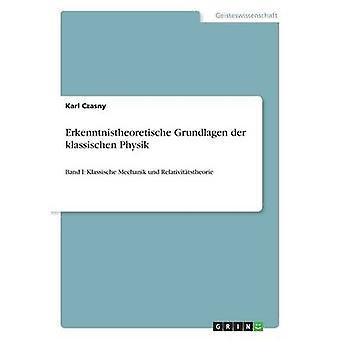 Erkenntnistheoretische Grundlagen der klassischen PhysikBand I Klassische Mechanik und Relativittstheorie de Czasny et Karl