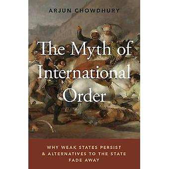 The Myth of International Order - Why Weak States Persist and Alternat