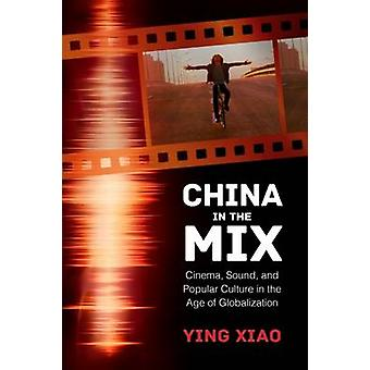 China in the Mix  Cinema Sound and Popular Culture in the Age of Globalization by Ying Xiao