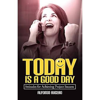 Today Is a Good Day Attitudes for Achieving Project Success by Bucero & Alfonso
