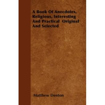 A Book Of Anecdotes Religious Interesting And Practical  Original And Selected by Denton & Matthew