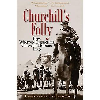 Churchill's Folly - How Winston Churchill Created Modern Iraq by Chris