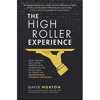 The High Roller Experience How Caesars and Other WorldClass Companies Are Using Data to Create an Unforgettable Customer Experience by Norton & David