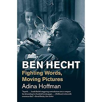 Ben Hecht - Fighting Words - Moving Pictures by Adina Hoffman - 978030