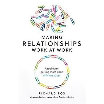 Making Relationships Work at Work A toolkit for getting more done with less stress
