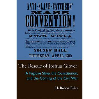 The Rescue of Joshua Glover A Fugitive Slave the Constitution and the Coming of the Civil War Law Society Politics in the Midwest by H Robert Baker